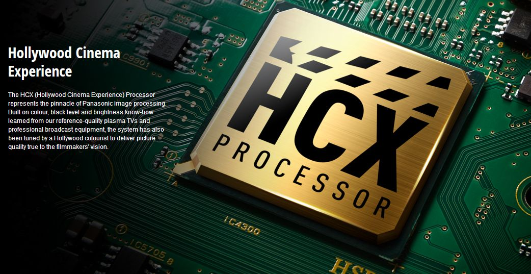 The HCX (Hollywood Cinema Experience) Processor represents the pinnacle of Panasonic image processing. Built on colour, black level, and brightness know-how learned from our reference-quality plasma TVs and professional broadcast equipment, the system has also been tuned by a Hollywood colourist to deliver picture quality true to the filmmakers' vision.