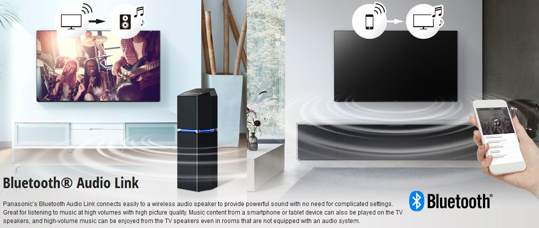 Panasonic's Bluetooth Audio Link connects easily to a wireless audio speaker to provide powerful sound with no need for complicated settings. Great for listening to music at high volumes with high picture quality. Music content from a smartphone or tablet device can also be played on the TV speakers, and high-volume music can be enjoyed from the TV speakers even in rooms that are not equiped with an audio system.