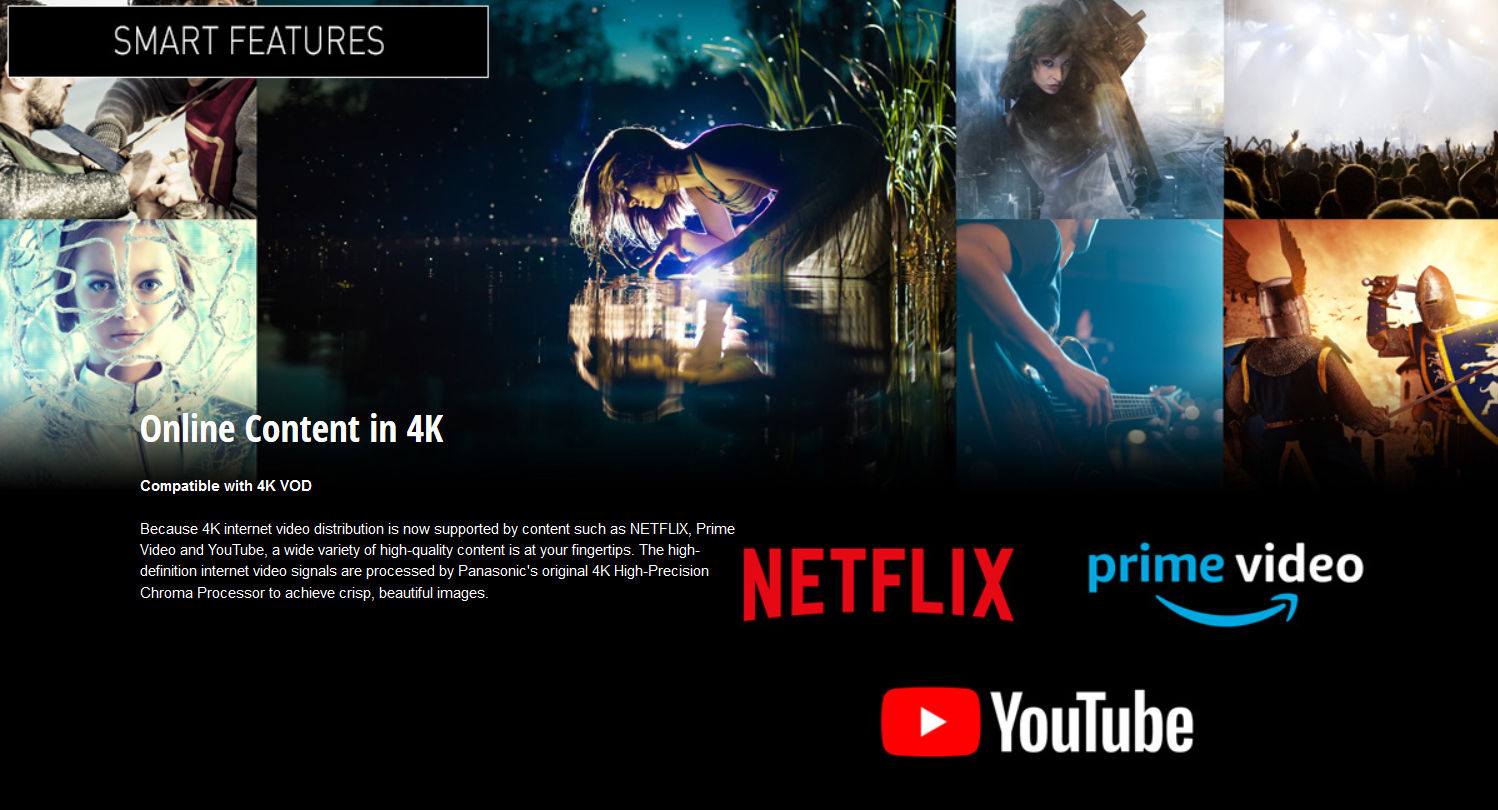 Compatible with 4K VOD. Because 4K internet video distribution is now supported by content such as NETFLIX, Prime Video, and Youtube, a wide variety of high quality content is at your fingertips. The high deinition internet video signals are processed by Panasonic's original 4K High precision chroma processor to achieve crisp, beautiful images.